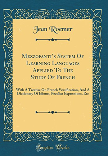 Mezzofanti's System of Learning Languages Applied to the Study of French: With a Treatise on French Versification, and a Dictionary of Idioms, Peculiar Expressions, Etc (Classic Reprint)