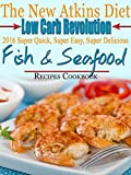 The New Atkins Diet Low Carb Revolution 2016 Super Quick, Super Easy, Super Delicious Fish & Seafood Recipes Cookbook