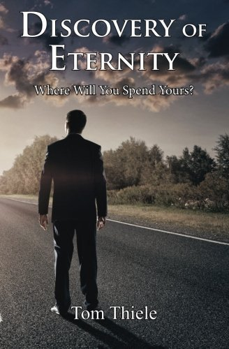 Discovery of Eternity: Where Will You Spend Yours by Tom Thiele (2013-01-12)