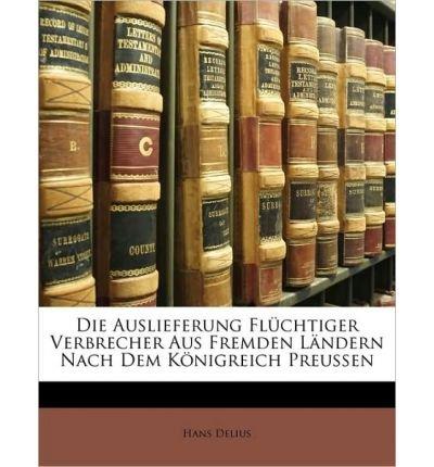 Die Auslieferung Flchtiger Verbrecher Aus Fremden Lndern Nach Dem Knigreich Preussen (Paperback)(German) - Common