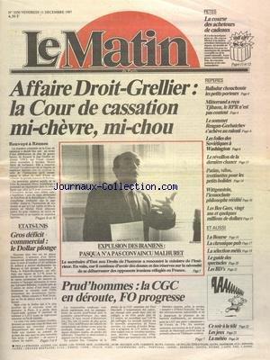 MATIN DE PARIS (LE) [No 3350] du 11/12/1987 - AFFAIRE DROIT-GRELLIER - LA COUR DE CASSATION MI-CHEVRE - MI-CHOU - BALLADUR CHOUCHOUTE LES PETITS PORTEURS - MITTERRAND A RECU TJIBAOU - LE SOMMET REAGAN - GORBATCHEV - LES FOLIES DES SOVIETIQUES A WASHINGTON - WITTGENSTEIN - L'ICONOCLASTE PHILOSOPHE REEDITE - LEE BEE GEES - 20 ANS ET QUELQUES MILLIONS DE DOLLARS - EXPULSION DES IRANIENS - PASQUA N'A PAS CONVAINCU MLAHURET