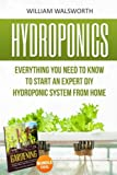 Hydroponics: Everything You Need to Know to Start an Expert Diy Hydroponic System from Home (Organic Gardening, Hydroponics For Beginners, Gardening For Beginners)