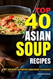 Top 40 Asian Soup Recipes: The Most Authentic Asian Soup Cookbook