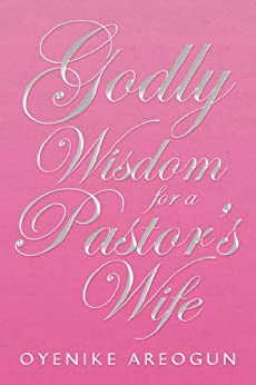 Godly Wisdom for a Pastor's Wife (English Edition) di [Oyenike Areogun]