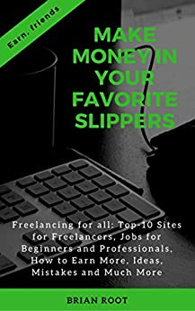 Make Money in Your Favorite Slippers: Freelancing for all: Top-10 Sites for Freelancers, Jobs for Beginners and Professionals, How to Earn More, Ideas, Mistakes and Much More (Earn, friends Book 2) by [Root, Brian]