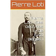 Pierre Loti : Ses oeuvres ( + de 640 pages ) (French Edition)