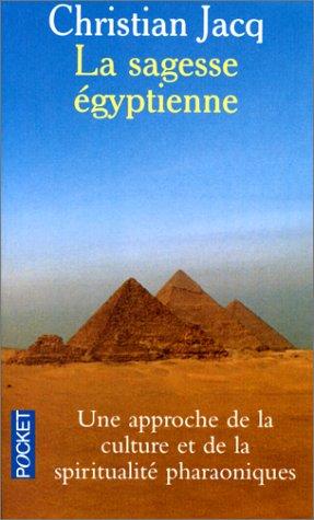 La sagesse Egyptienne : Une approche de la culture et de la spiritualité pharaoniques par Christian Jacq