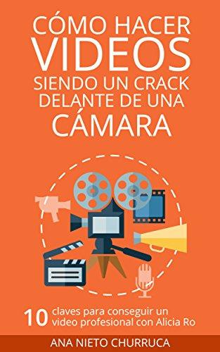 Cómo hacer vídeos siendo un crack delante de una cámara: 10 claves para conseguir un vídeo profesional con Alicia Ro (empresa, estrategia y gestión) (Hablando con cracks) (Spanish Edition)