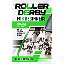 Roller Derby For Beginners!: How To Get Started Tearing It Up At The Roller Rink