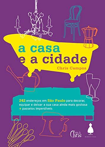 A casa e a cidade: 242 endereços em São Paulo para decorar, equipar e deixar sua casa ainda mais gostosa + passeios imperdíveis (Portuguese Edition)