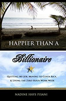Happier Than A Billionaire: Quitting My Job, Moving to Costa Rica, and Living the Zero Hour Work Week (English Edition) von [Pisani, Nadine Hays]