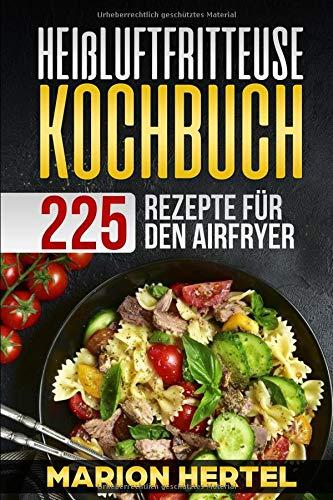 Heißluftfritteuse Kochbuch 225 Rezepte für den Airfryer: Frühstück Mittag, Abend, Dessert, Vegan...