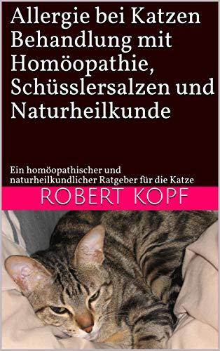 Allergie bei Katzen - Behandlung mit Homöopathie, Schüsslersalzen und Naturheilkunde: Ein homöopathischer und naturheilkundlicher Ratgeber für die Katze -