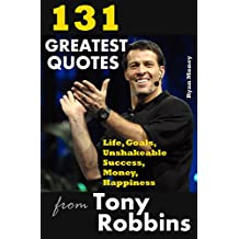 131 Greatest Quotes from Tony Robbins: Life, Goals, Unshakeable Success, Money, Happiness (Success and Life Lessons from Famous People Book 2) (English Edition)