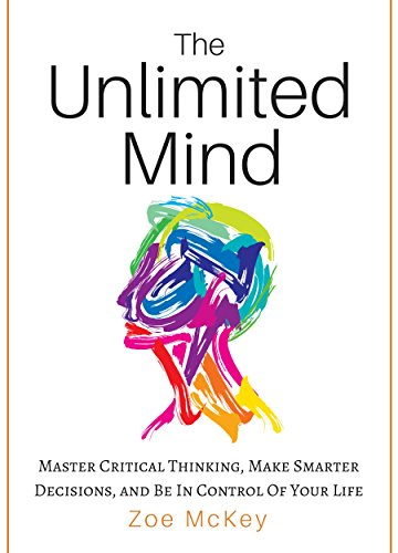 The Unlimited Mind: Master Critical Thinking, Make Smarter Decisions, And Be In Control Of Your Life (English Edition)