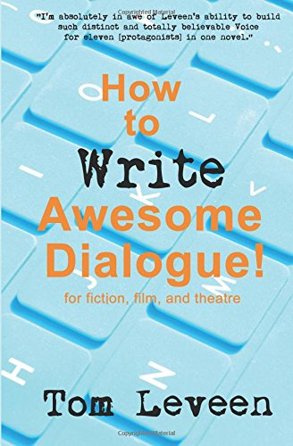 How To Write Awesome Dialogue! For Fiction, Film and Theatre: Techniques from a published author and theatre guy por Tom Leveen