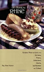 All Along the Rhine: Recipes, Wines and Lore from Germany, France, Switzerland, Austria, Liechtenstein and Holland: Recipes, Wines and Lore from Germany, ... Austria, Liechtenstein, and Holland