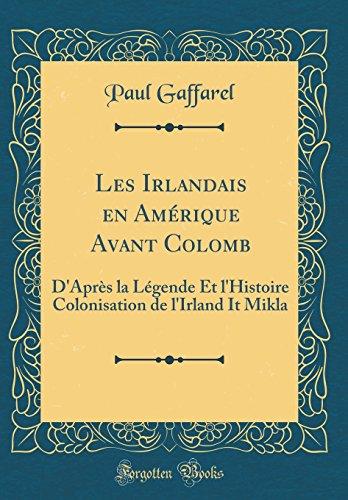Les Irlandais En Amrique Avant Colomb: D'Aprs La Lgende Et L'Histoire Colonisation de L'Irland It Mikla (Classic Reprint)