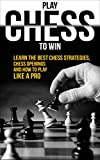 Chess: Play Chess To Win: Learn The Best Chess Strategies, Chess Openings And How To Play Like A Pro (Chess Basics, Play Chess Like A Pro Book 1)