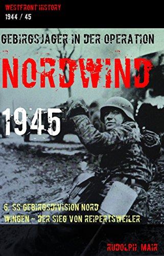 GEBIRGSJÄGER IN DER OPERATION NORDWIND 1945: 6. SS Gebirgsdivision Nord  - Wingen / Der Sieg von Reipertsweiler (WESTFRONT HISTORY)