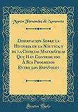 Disertacion Sobre la Historia de la Náutica, y de la Ciencias Matemáticas Que Han Contribuido À Sus Progresos Entre los Españoles (Classic Reprint)