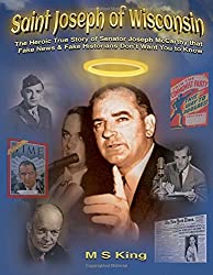 Saint Joseph of Wisconsin: The Heroic True Story of Senator Joseph McCarthy that Fake News & Fake Historians Don't Want You to Know