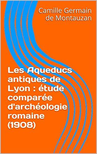 Télécharger en ligne Les Aqueducs antiques de Lyon : étude comparée d'archéologie romaine (1908) pdf, epub