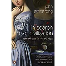 In Search of Civilization: Remaking a Tarnished Idea by John Armstrong (2010-06-24)