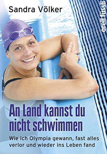 An Land kannst Du nicht schwimmen: Wie ich Olympia gewann, fast alles verlor und wieder ins Leben fand