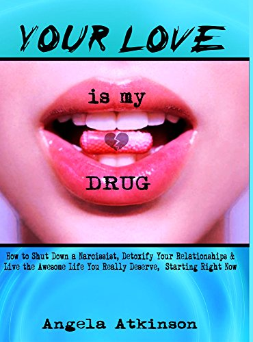 Your Love is My Drug: How to Shut Down a Narcissist, Detoxify Your Relationships & Live the Awesome Life You Really Deserve, Starting Right Now (English Edition)