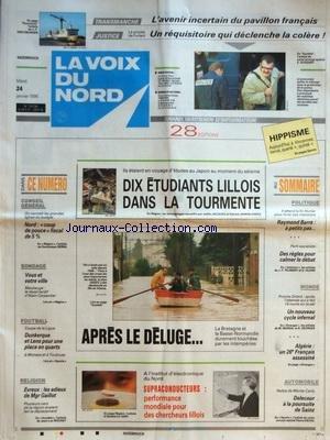 VOIX DU NORD (LA) [No 15736] du 24/01/1995 - 10 ETUDIANTS LILLOIS DANS LA TOURMENTE - SEISME AU JAPON - LES INTEMPERIES - LES SPORTS - FOOT - EVREUX - LES ADIEUX DE MGR GAILLOT - SUPRACONDUCTEURS - PERFORMANCE MONDIALE POUR DES CHERCHEURS LILLOIS - LES SPORTS - RALLYE DE MONTE-CARLO ET DELECOUR - APRES L'ATTENTAT QUI A FAIT 19 MORTS EN ISRAEL - ALGERIE - UN 26EME FRANCAIS ASSASSINE - RAYMOND BARRE ATTEND FIN FEVRIER POUR LIVRER SES INTENTIONS - TRANSMANCHE - L'AVENIR INCERTAIN DU PAVILLON FRANC par Collectif