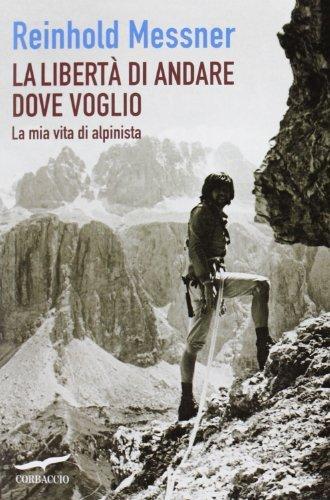 La libert?? di andare dove voglio. La mia vita di alpinista by Reinhold Messner (2013-01-01)