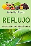 REFLUJO. Alimentos y Plantas Medicinales: (2ª edición). Conoce TODO sobre la acidez, y aprende cómo remediarla con la alimentación, con zumos  y con las plantas medicinales más efectivas.