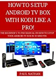 HOW TO SETUP ANDROID TV BOX WITH KODI LIKE A PRO!: The Beginner's to Pro Manual on How to Setup Your Android TV Box in 30 Minutes
