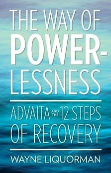 The Way of Powerlessness:  Advaita and The 12 Steps of Recovery (English Edition) di [Liquorman, Wayne]