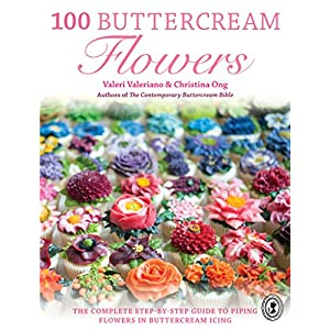 100 Buttercream Flowers: The Complete Step-by-Step Guide to Piping Flowers in Butterc