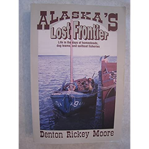 Alaska's Lost Frontier: Life in the Days of Homesteads, Dog Teams, and Sailboats by Denton R. Moore (1995-01-02)