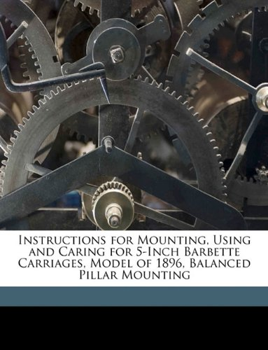 Instructions for Mounting, Using and Caring for 5-Inch Barbette Carriages, Model of 1896, Balanced Pillar Mounting