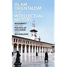 Islam, Orientalism and Intellectual History: Modernity and the Politics of Exclusion Since Ibn Khaldun