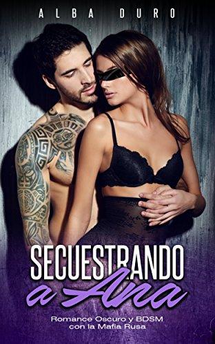 Secuestrando a Ana: Romance Oscuro y BDSM con la Mafia Rusa (Novela Romántica y Erótica) de [Duro, Alba]