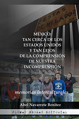 México: tan cerca de los Estados Unidos y tan lejos de la comprensión de nuestra incomprensión: Memorias interculturales por Abel Navarrete Benitez