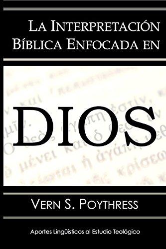 La Interpretación Bíblica Enfocada en Dios (Aportes Lingüísticos al Estudio Teológico nº 4) por Vern Poythress