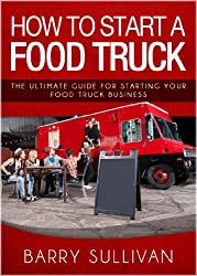 How To Start A Food Truck: The Ultimate Guide For Starting Your Food Truck Business (English Edition)