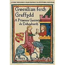 Gwenllian Ferch Gruffydd. A Princesa Guerreira de Deheubarth (Portuguese Edition)
