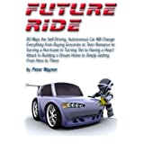 Future Ride: 80 Ways the Self-Driving, Autonomous Car Will Change Everything from Buying Groceries to Teen Romance to Surving a Hurricane to Turning ... Home to Simply Getting From Here to There by Peter C Wayner (2013-07-09)