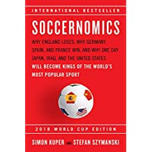 Soccernomics (2018 World Cup Edition): Why England Loses; Why Germany, Spain, and France Win; And Why One Day Japan, Iraq, and the United States Will Become Kings of the World's Most Popular Sport