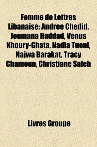 Femme de Lettres Libanaise: Andre Chedid, Joumana Haddad, Vnus Khoury-Ghata, Nadia Tuni, Najwa Barakat, Tracy Chamoun, Christiane Saleh