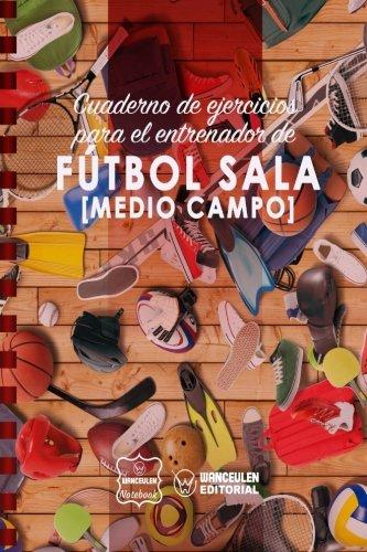 Cuaderno de Ejercicios para el Entrenador de Fútbol Sala (Medio campo)