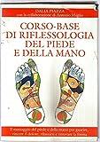 Corso base di riflessologia del piede e della mano. Il massaggio del piede e della mano per guarire, vincere il dolore, rilassarsi e ritrovare la forma fisica