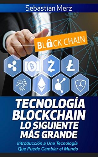 Tecnología Blockchain – Lo Siguiente Más Grande: Introducción a Una Tecnología Que Puede Cambiar el Mundo